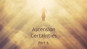 Ascension Certainties - Part 6 - TN